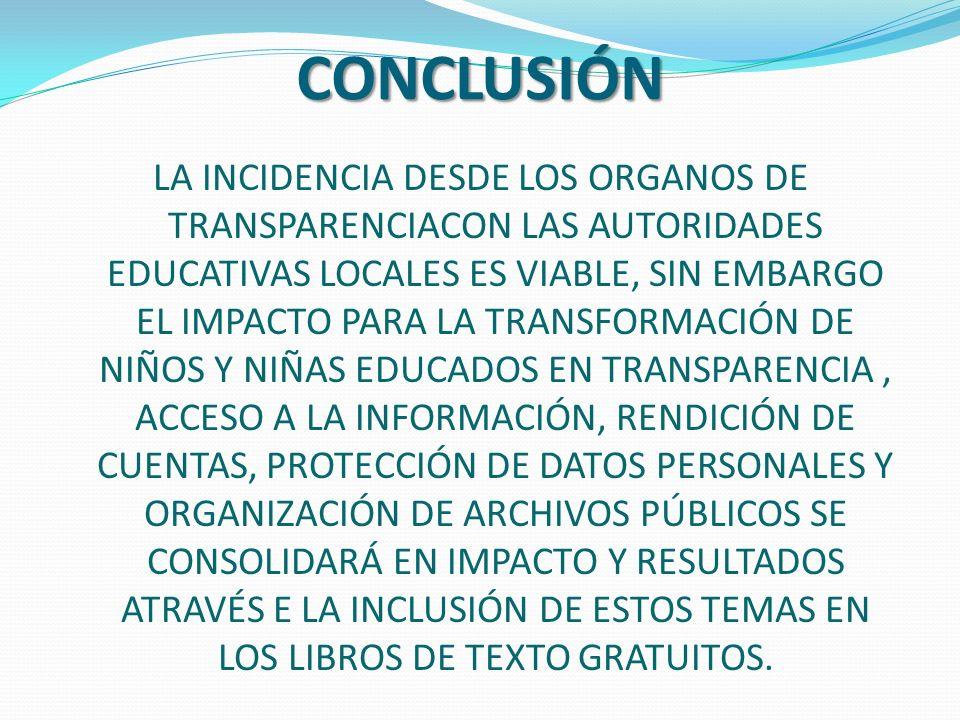LA INCIDENCIA DESDE LOS ORGANOS DE TRANSPARENCIACON LAS AUTORIDADES EDUCATIVAS LOCALES ES VIABLE, SIN EMBARGO EL IMPACTO PARA LA TRANSFORMACIÓN DE NIÑOS Y NIÑAS EDUCADOS EN TRANSPARENCIA, ACCESO A LA INFORMACIÓN, RENDICIÓN DE CUENTAS, PROTECCIÓN DE DATOS PERSONALES Y ORGANIZACIÓN DE ARCHIVOS PÚBLICOS SE CONSOLIDARÁ EN IMPACTO Y RESULTADOS ATRAVÉS E LA INCLUSIÓN DE ESTOS TEMAS EN LOS LIBROS DE TEXTO GRATUITOS.