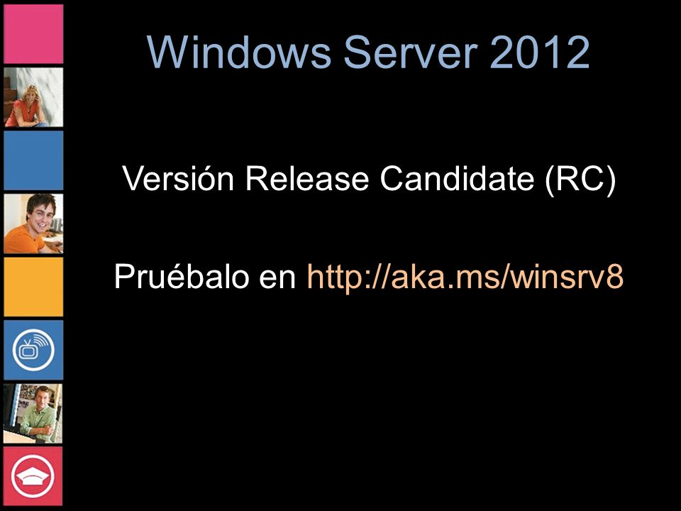 Windows Server 2012 Versión Release Candidate (RC) Pruébalo en http://aka.ms/winsrv8