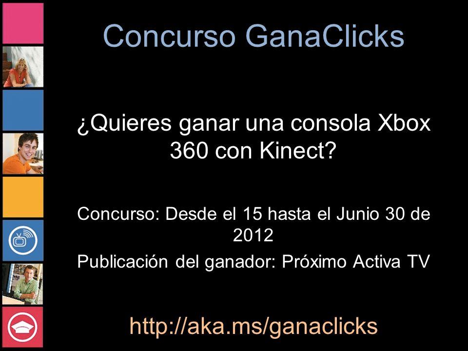 Concurso GanaClicks ¿Quieres ganar una consola Xbox 360 con Kinect? Concurso: Desde el 15 hasta el Junio 30 de 2012 Publicación del ganador: Próximo A