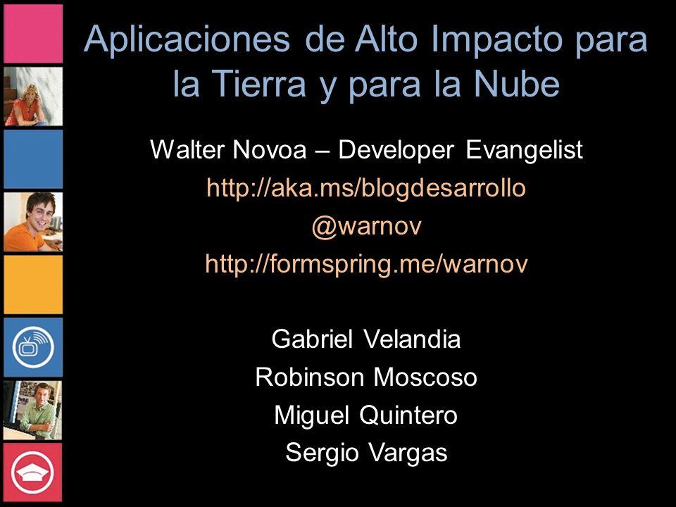 Aplicaciones de Alto Impacto para la Tierra y para la Nube Walter Novoa – Developer Evangelist http://aka.ms/blogdesarrollo @warnov http://formspring.