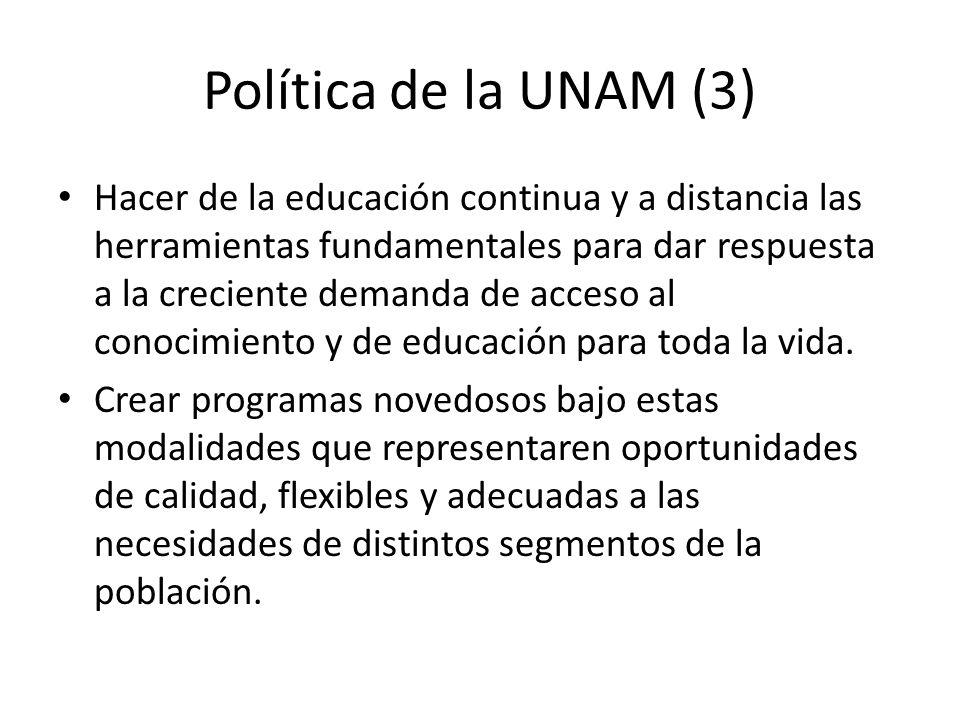Política de la UNAM (3) Hacer de la educación continua y a distancia las herramientas fundamentales para dar respuesta a la creciente demanda de acceso al conocimiento y de educación para toda la vida.