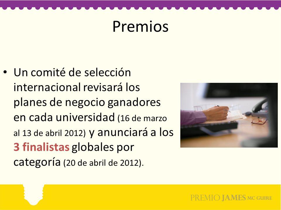 Premios Un comité de selección internacional revisará los planes de negocio ganadores en cada universidad (16 de marzo al 13 de abril 2012) y anunciará a los 3 finalistas globales por categoría (20 de abril de 2012).