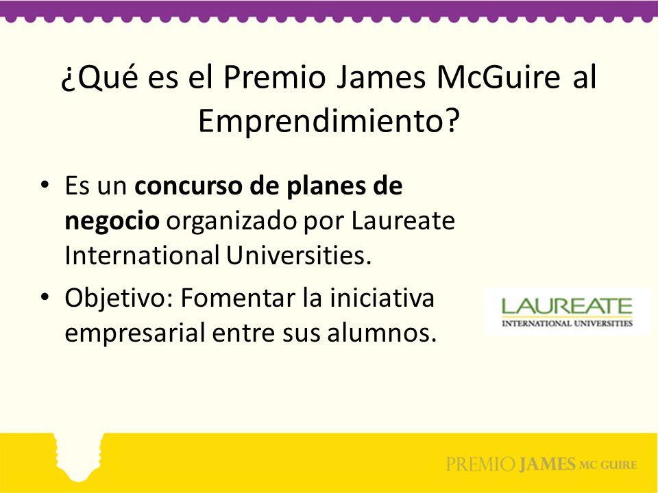 ¿Qué es el Premio James McGuire al Emprendimiento? Es un concurso de planes de negocio organizado por Laureate International Universities. Objetivo: F