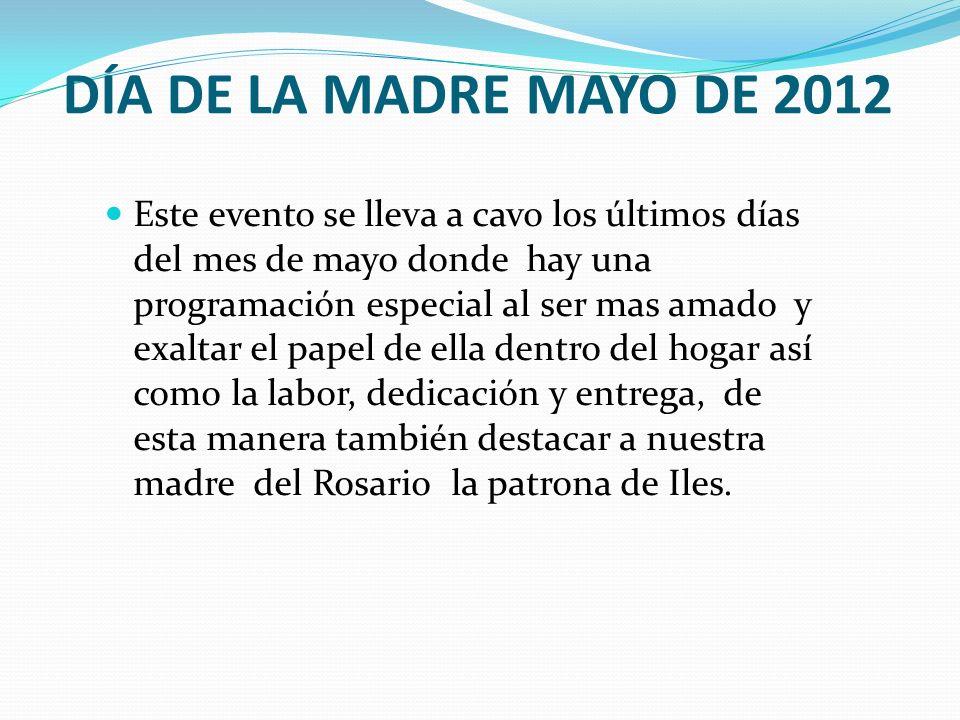 DÍA DE LA MADRE MAYO DE 2012 Este evento se lleva a cavo los últimos días del mes de mayo donde hay una programación especial al ser mas amado y exalt