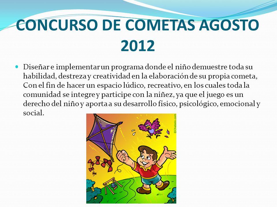 CONCURSO DE COMETAS AGOSTO 2012 Diseñar e implementar un programa donde el niño demuestre toda su habilidad, destreza y creatividad en la elaboración