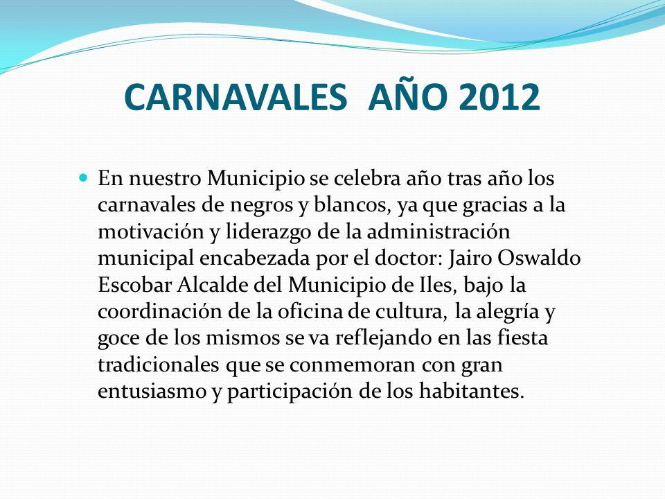 CARNAVALES AÑO 2012 En nuestro Municipio se celebra año tras año los carnavales de negros y blancos, ya que gracias a la motivación y liderazgo de la