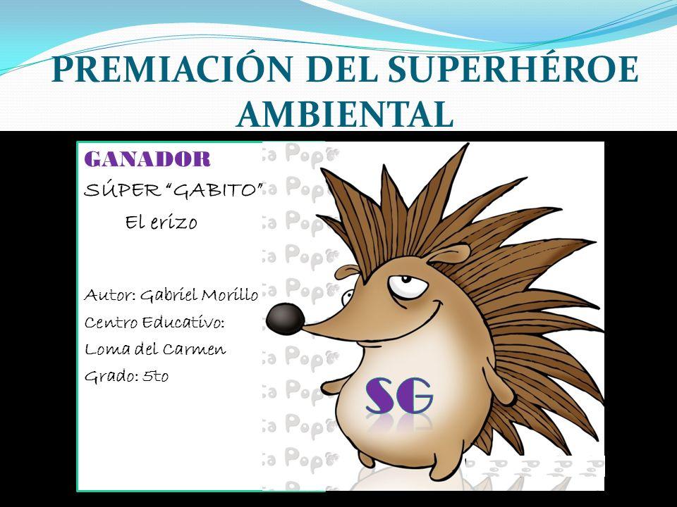 PREMIACIÓN DEL SUPERHÉROE AMBIENTAL GANADOR SÚPER GABITO El erizo Autor: Gabriel Morillo Centro Educativo: Loma del Carmen Grado: 5to
