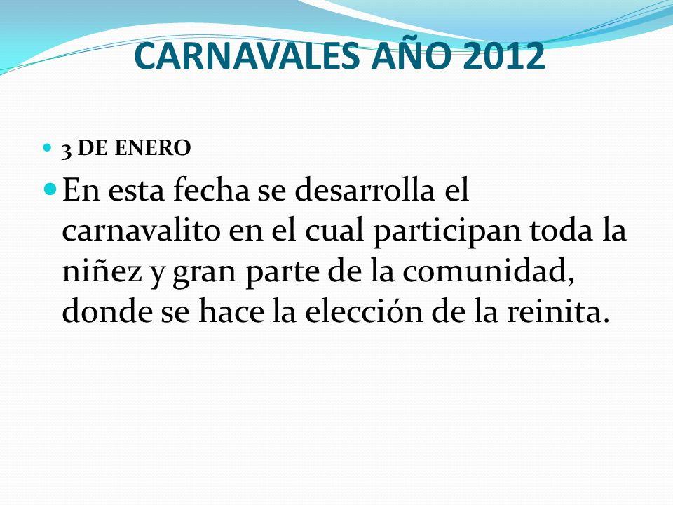 CARNAVALES AÑO 2012 3 DE ENERO En esta fecha se desarrolla el carnavalito en el cual participan toda la niñez y gran parte de la comunidad, donde se h