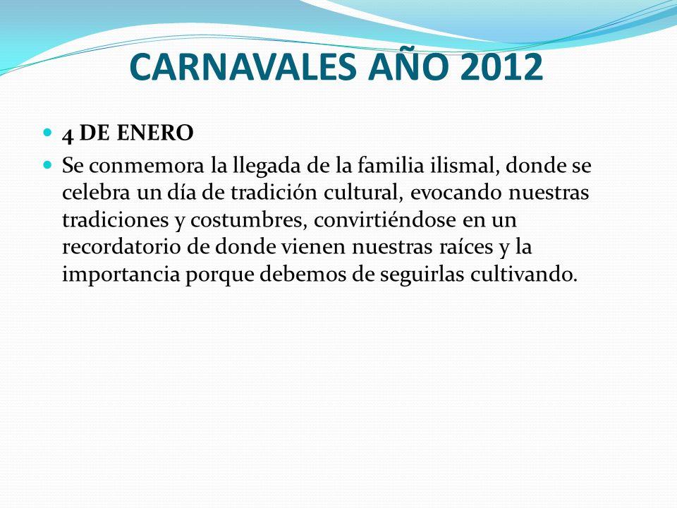 CARNAVALES AÑO 2012 4 DE ENERO Se conmemora la llegada de la familia ilismal, donde se celebra un día de tradición cultural, evocando nuestras tradici
