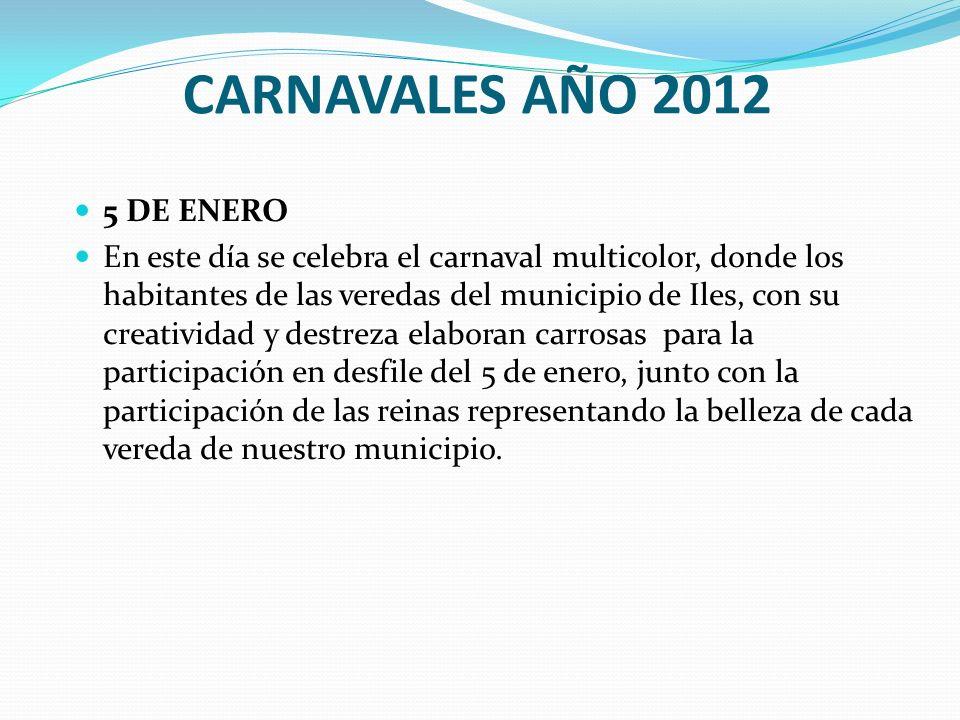 CARNAVALES AÑO 2012 5 DE ENERO En este día se celebra el carnaval multicolor, donde los habitantes de las veredas del municipio de Iles, con su creati