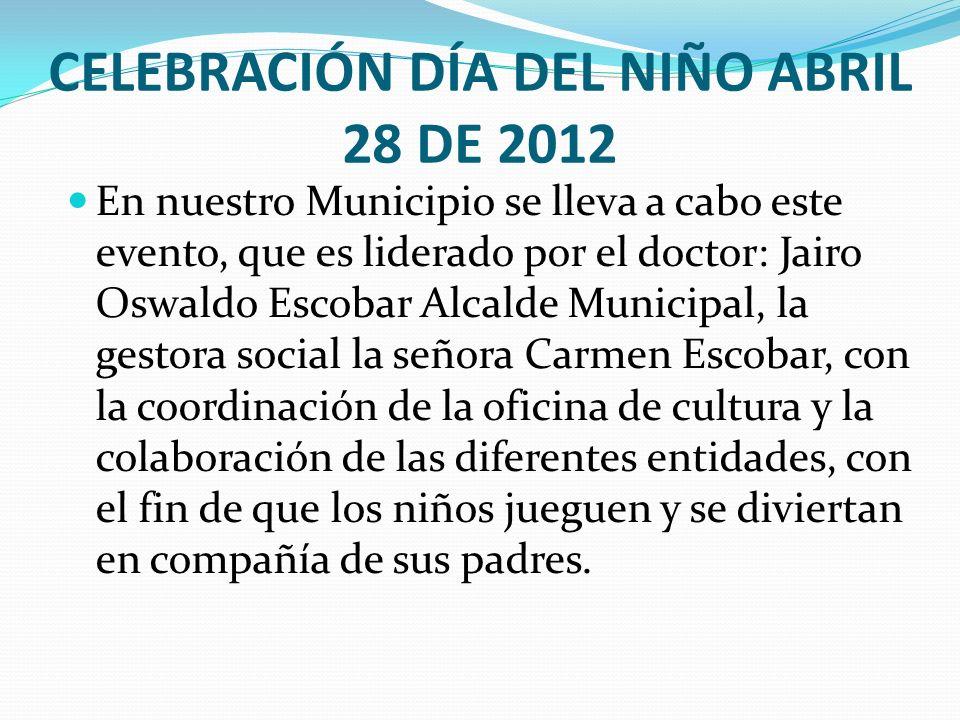 CELEBRACIÓN DÍA DEL NIÑO ABRIL 28 DE 2012 En nuestro Municipio se lleva a cabo este evento, que es liderado por el doctor: Jairo Oswaldo Escobar Alcal