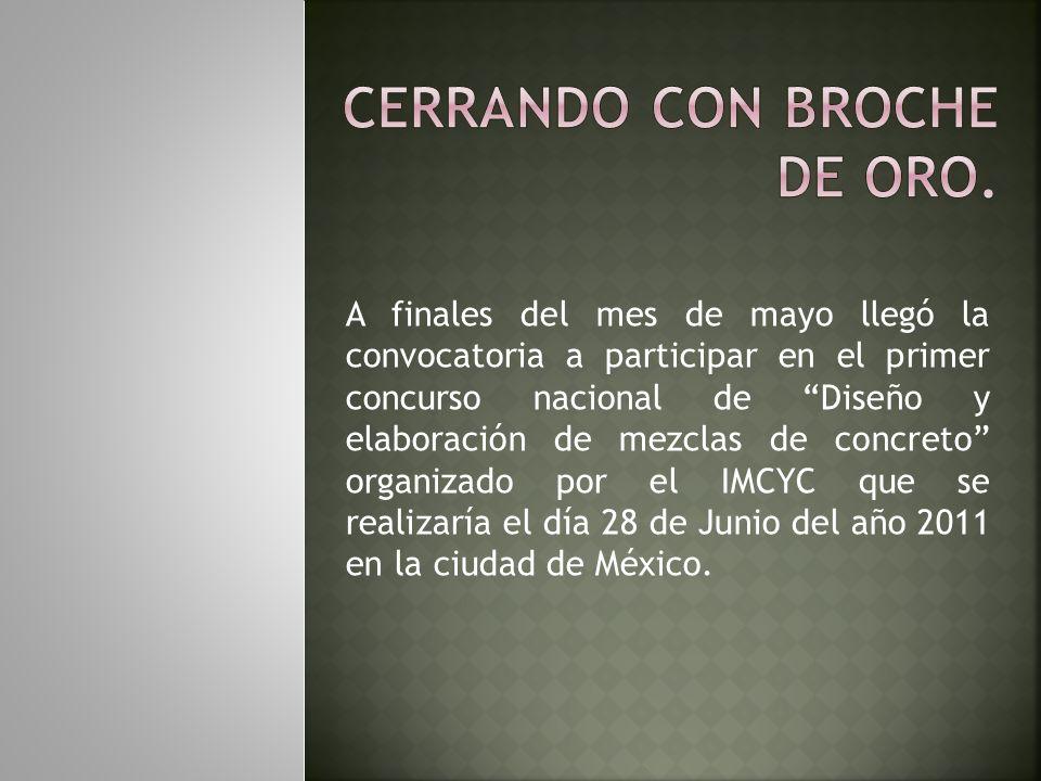 A finales del mes de mayo llegó la convocatoria a participar en el primer concurso nacional de Diseño y elaboración de mezclas de concreto organizado por el IMCYC que se realizaría el día 28 de Junio del año 2011 en la ciudad de México.