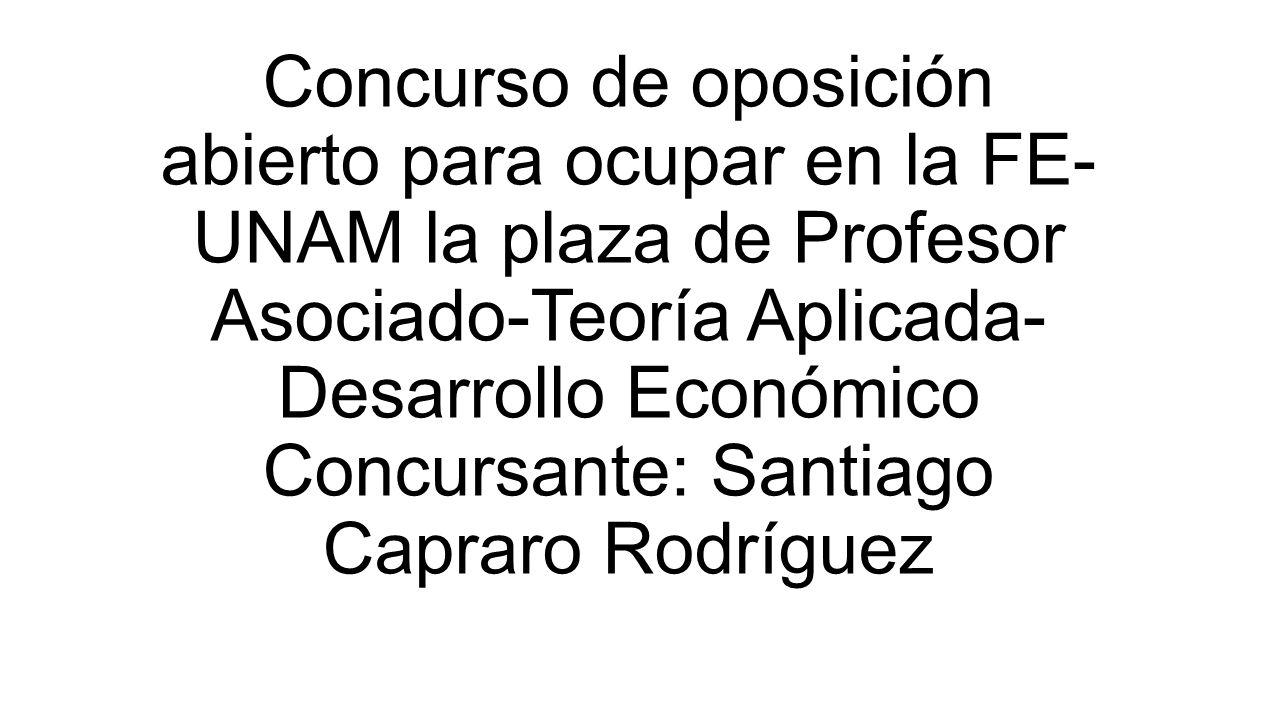 Concurso de oposición abierto para ocupar en la FE- UNAM la plaza de Profesor Asociado-Teoría Aplicada- Desarrollo Económico Concursante: Santiago Cap