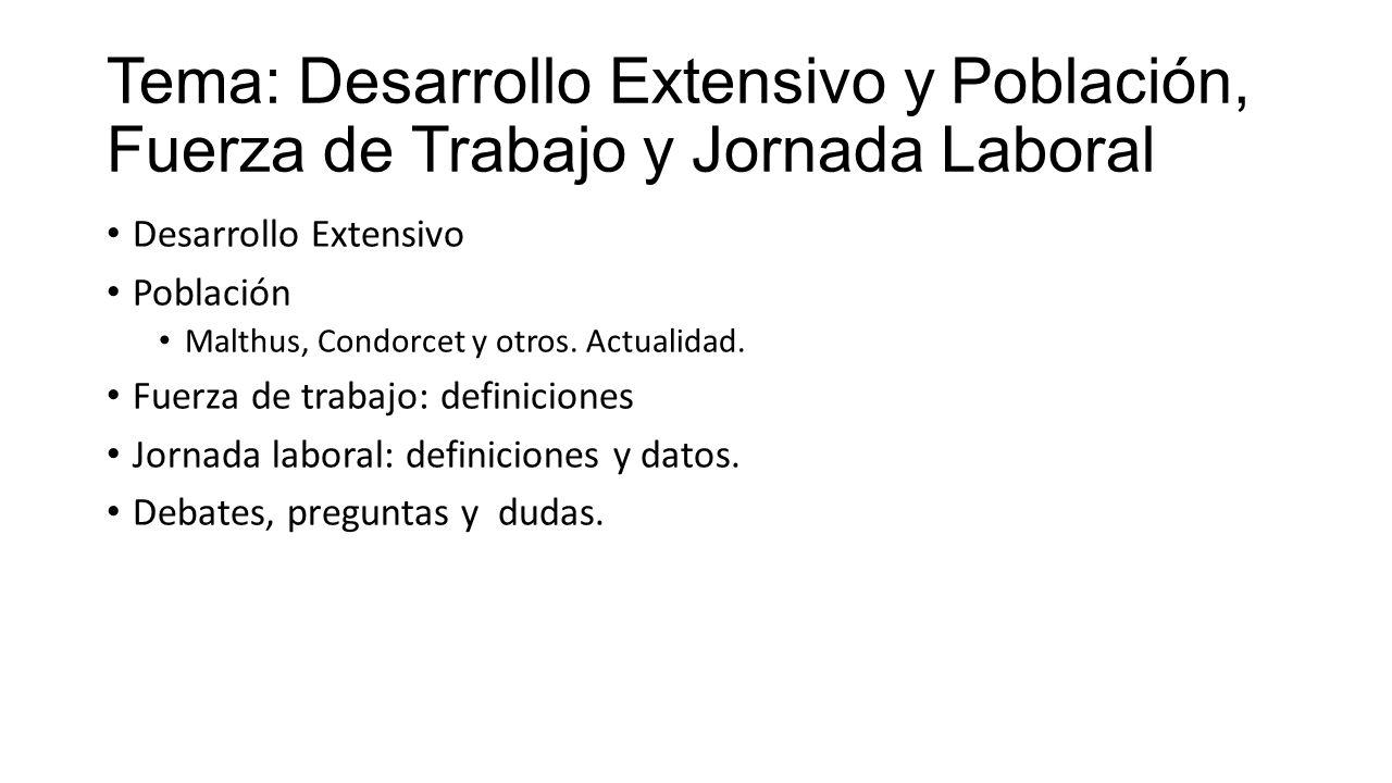 Tema: Desarrollo Extensivo y Población, Fuerza de Trabajo y Jornada Laboral Desarrollo Extensivo Población Malthus, Condorcet y otros. Actualidad. Fue