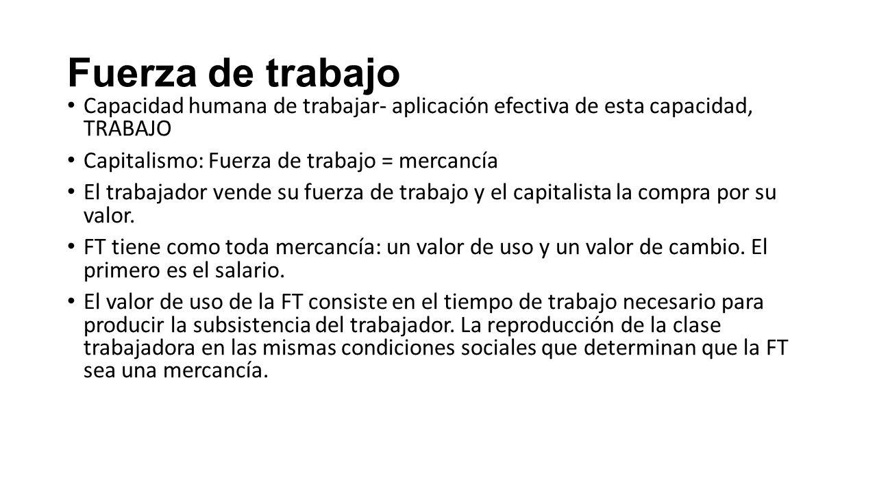 Fuerza de trabajo Capacidad humana de trabajar- aplicación efectiva de esta capacidad, TRABAJO Capitalismo: Fuerza de trabajo = mercancía El trabajado