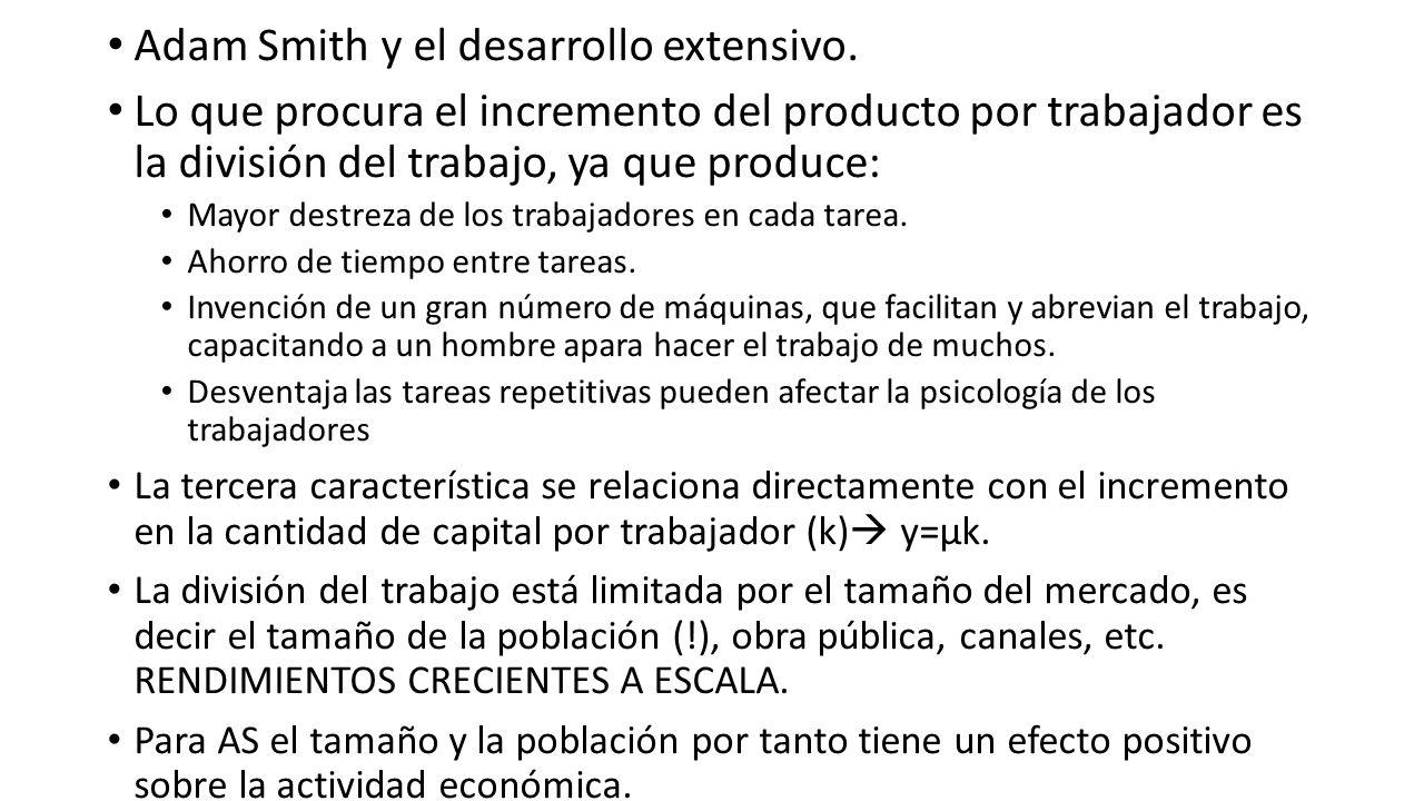 Adam Smith y el desarrollo extensivo. Lo que procura el incremento del producto por trabajador es la división del trabajo, ya que produce: Mayor destr