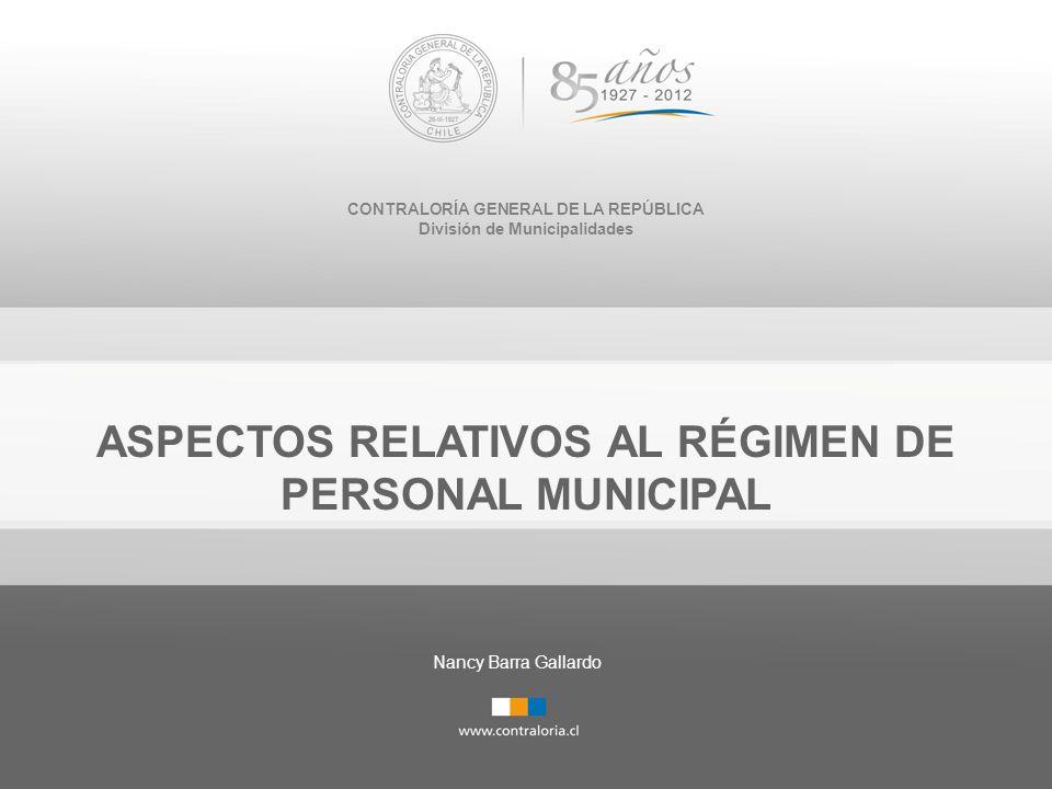 CONTRALORÍA GENERAL DE LA REPÚBLICA División de Municipalidades ASPECTOS RELATIVOS AL RÉGIMEN DE PERSONAL MUNICIPAL Nancy Barra Gallardo