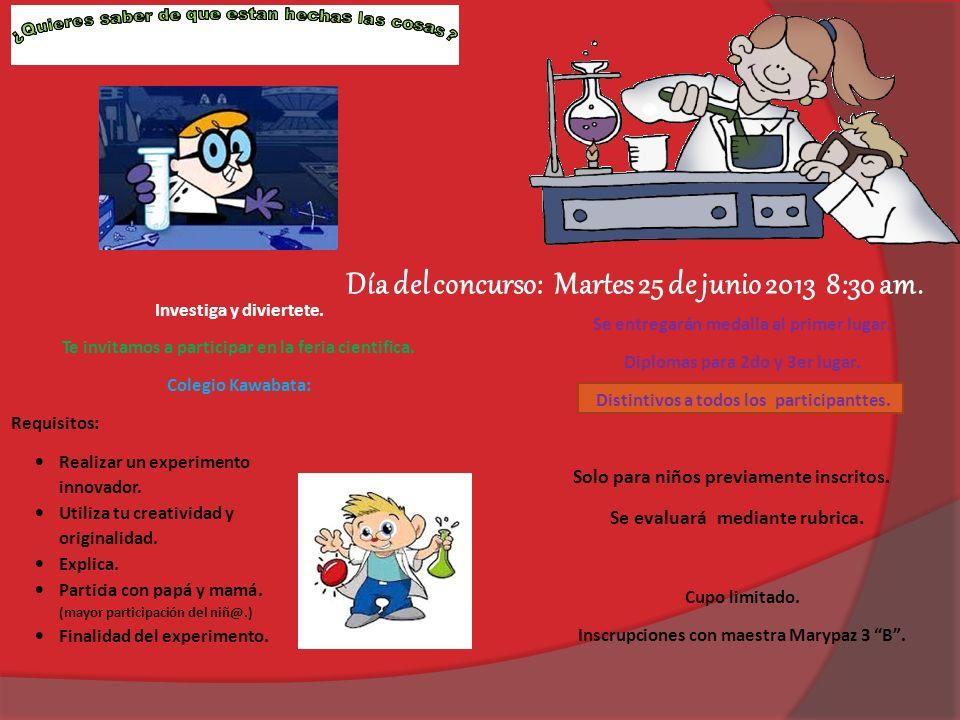 Día del concurso: Martes 25 de junio 2013 8:30 am. Investiga y diviertete. Te invitamos a participar en la feria cientifica. Colegio Kawabata: Requisi