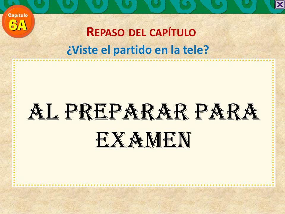¿Viste el partido en la tele AL PREPARAR PARA EXAMEN R EPASO DEL CAPÍTULO