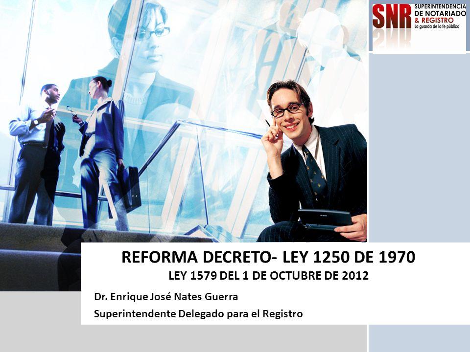 L/O/G/O REFORMA DECRETO- LEY 1250 DE 1970 LEY 1579 DEL 1 DE OCTUBRE DE 2012 Dr. Enrique José Nates Guerra Superintendente Delegado para el Registro