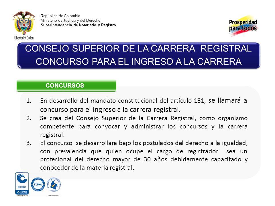 República de Colombia Ministerio de Justicia y del Derecho Superintendencia de Notariado y Registro CONSEJO SUPERIOR DE LA CARRERA REGISTRAL CONCURSO PARA EL INGRESO A LA CARRERA CONCURSOS 1.En desarrollo del mandato constitucional del artículo 131, se llamará a concurso para el ingreso a la carrera registral.