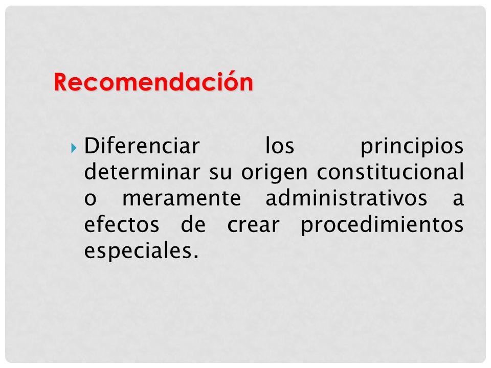 Diferenciar los principios determinar su origen constitucional o meramente administrativos a efectos de crear procedimientos especiales. Recomendación