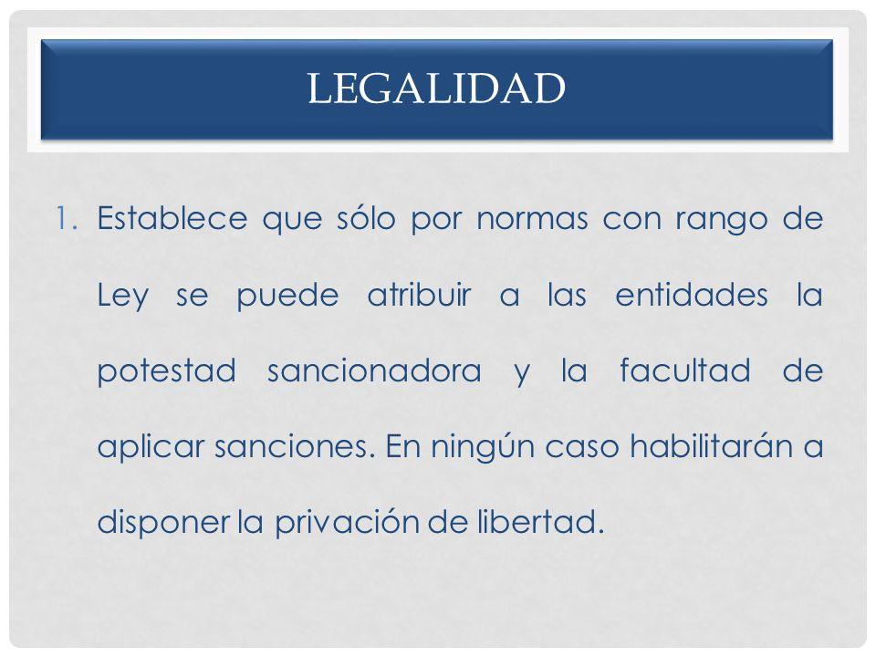 LEGALIDAD 1.Establece que sólo por normas con rango de Ley se puede atribuir a las entidades la potestad sancionadora y la facultad de aplicar sancion