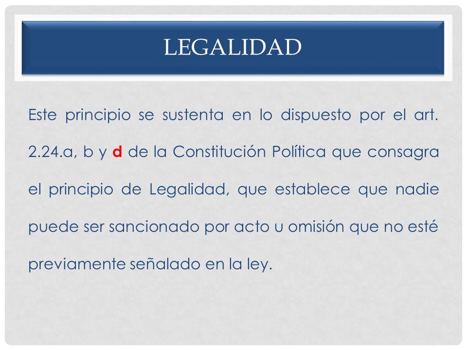 LEGALIDAD Este principio se sustenta en lo dispuesto por el art. 2.24.a, b y d de la Constitución Política que consagra el principio de Legalidad, que