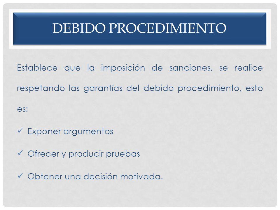 DEBIDO PROCEDIMIENTO Establece que la imposición de sanciones, se realice respetando las garantías del debido procedimiento, esto es: Exponer argument