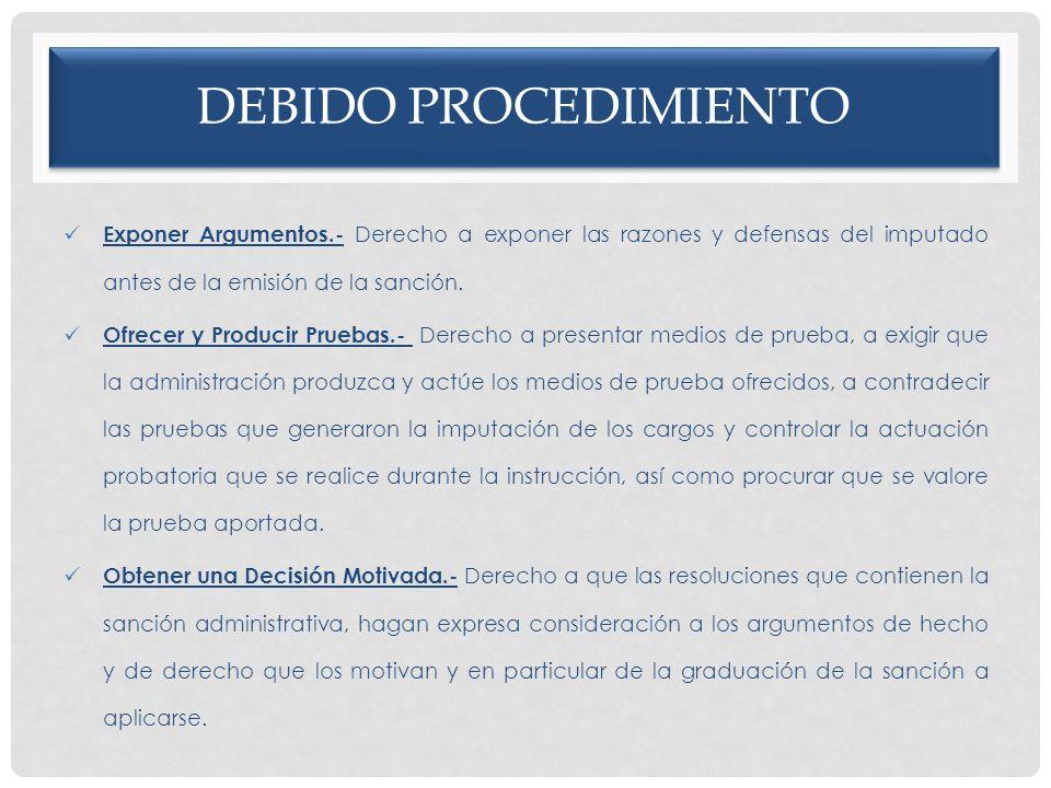 DEBIDO PROCEDIMIENTO Exponer Argumentos.- Derecho a exponer las razones y defensas del imputado antes de la emisión de la sanción. Ofrecer y Producir