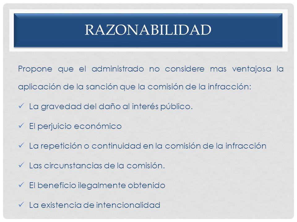 RAZONABILIDAD Propone que el administrado no considere mas ventajosa la aplicación de la sanción que la comisión de la infracción: La gravedad del dañ
