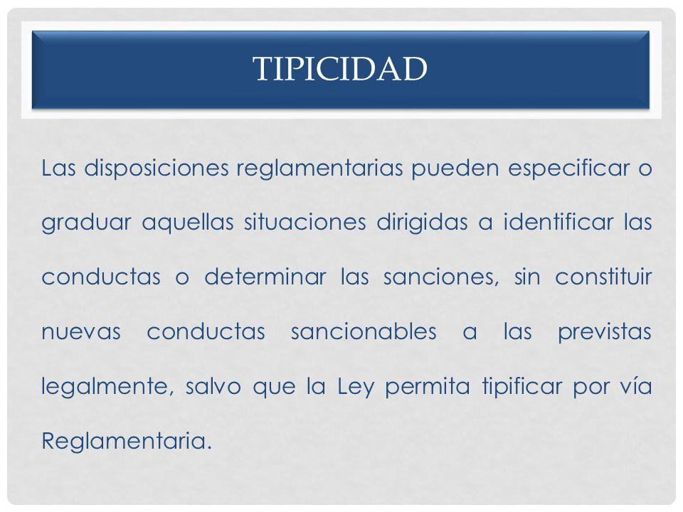 TIPICIDAD Las disposiciones reglamentarias pueden especificar o graduar aquellas situaciones dirigidas a identificar las conductas o determinar las sa