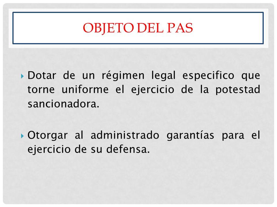 OBJETO DEL PAS Dotar de un régimen legal especifico que torne uniforme el ejercicio de la potestad sancionadora. Otorgar al administrado garantías par