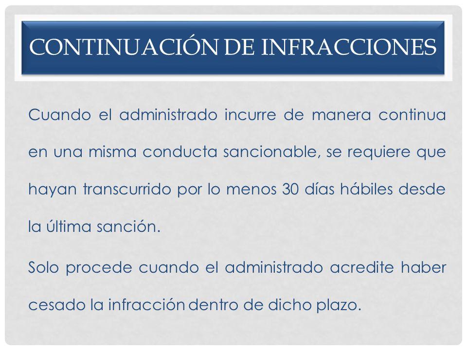 CONTINUACIÓN DE INFRACCIONES Cuando el administrado incurre de manera continua en una misma conducta sancionable, se requiere que hayan transcurrido p