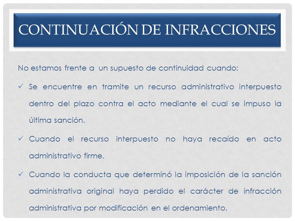 CONTINUACIÓN DE INFRACCIONES No estamos frente a un supuesto de continuidad cuando: Se encuentre en tramite un recurso administrativo interpuesto dent