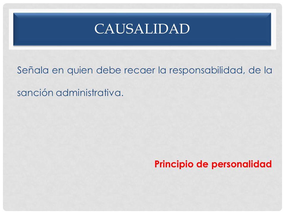 CAUSALIDAD Señala en quien debe recaer la responsabilidad, de la sanción administrativa. Principio de personalidad