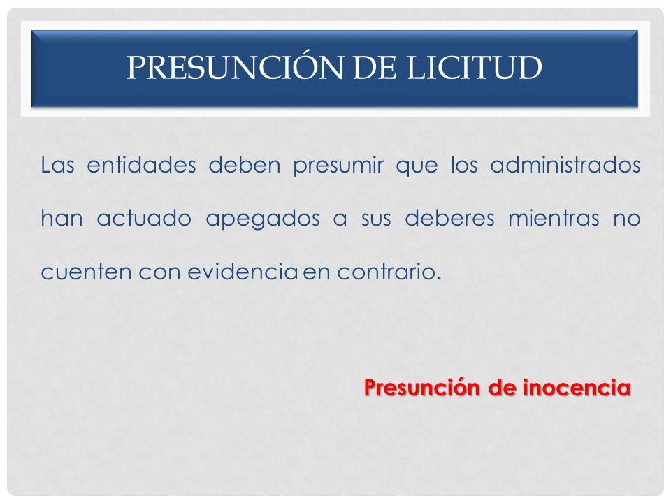 PRESUNCIÓN DE LICITUD Las entidades deben presumir que los administrados han actuado apegados a sus deberes mientras no cuenten con evidencia en contr