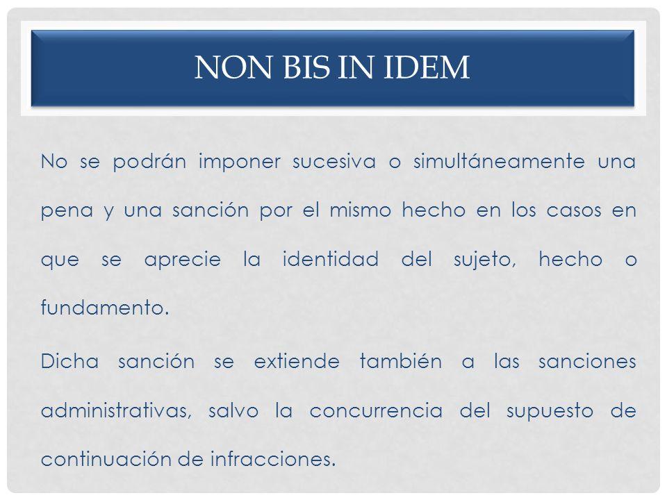 NON BIS IN IDEM No se podrán imponer sucesiva o simultáneamente una pena y una sanción por el mismo hecho en los casos en que se aprecie la identidad