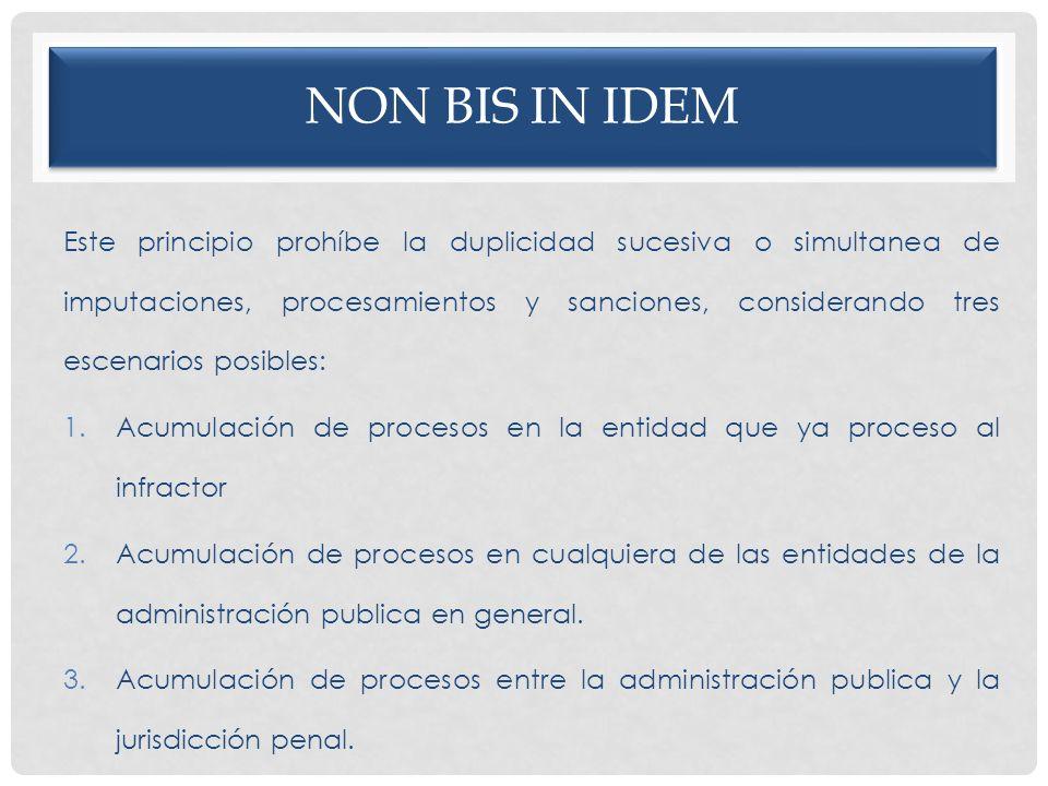 NON BIS IN IDEM Este principio prohíbe la duplicidad sucesiva o simultanea de imputaciones, procesamientos y sanciones, considerando tres escenarios p