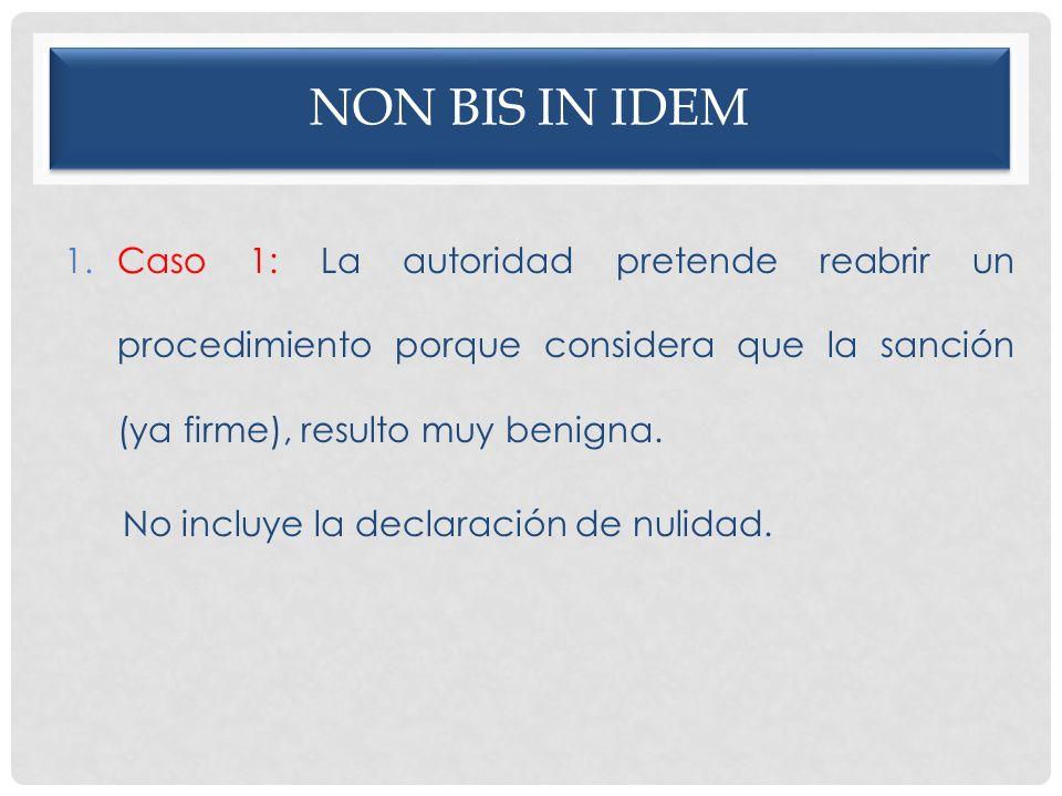 NON BIS IN IDEM 1.Caso 1: La autoridad pretende reabrir un procedimiento porque considera que la sanción (ya firme), resulto muy benigna. No incluye l