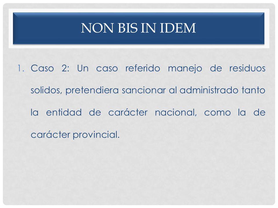 NON BIS IN IDEM 1.Caso 2: Un caso referido manejo de residuos solidos, pretendiera sancionar al administrado tanto la entidad de carácter nacional, co