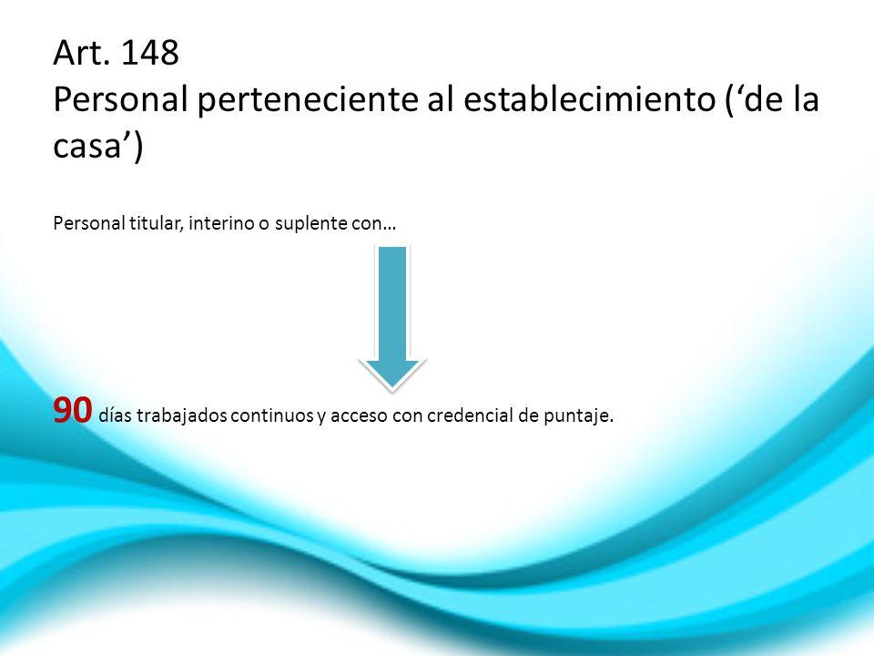Art. 148 Personal perteneciente al establecimiento (de la casa) Personal titular, interino o suplente con… 90 días trabajados continuos y acceso con c