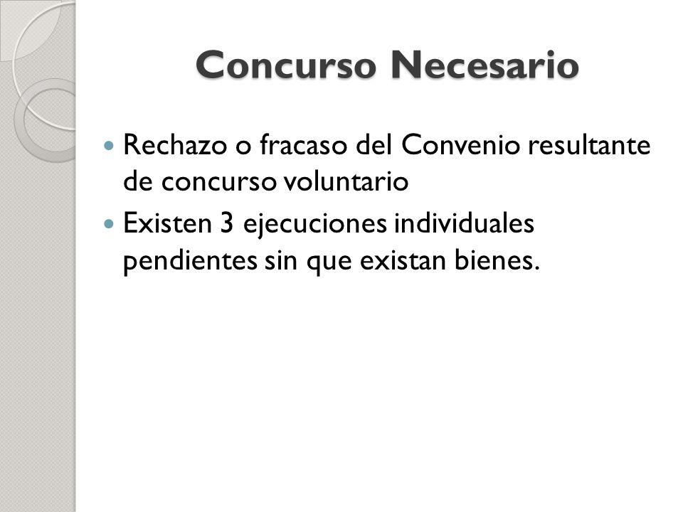 Concurso Necesario Rechazo o fracaso del Convenio resultante de concurso voluntario Existen 3 ejecuciones individuales pendientes sin que existan bien