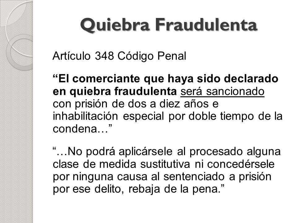 Artículo 348 Código Penal El comerciante que haya sido declarado en quiebra fraudulenta será sancionado con prisión de dos a diez años e inhabilitació