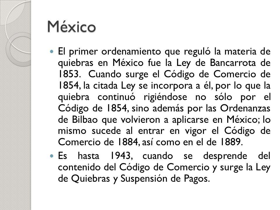 México El primer ordenamiento que reguló la materia de quiebras en México fue la Ley de Bancarrota de 1853. Cuando surge el Código de Comercio de 1854