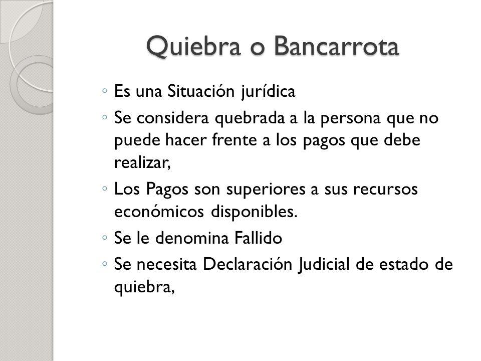 Quiebra o Bancarrota Es una Situación jurídica Se considera quebrada a la persona que no puede hacer frente a los pagos que debe realizar, Los Pagos s
