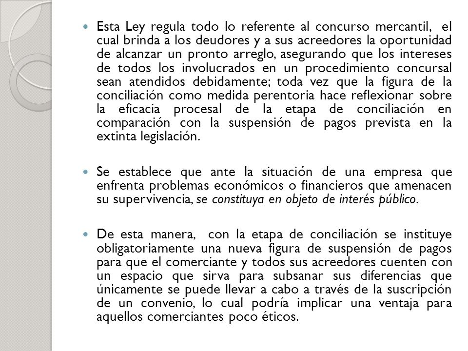 Esta Ley regula todo lo referente al concurso mercantil, el cual brinda a los deudores y a sus acreedores la oportunidad de alcanzar un pronto arreglo