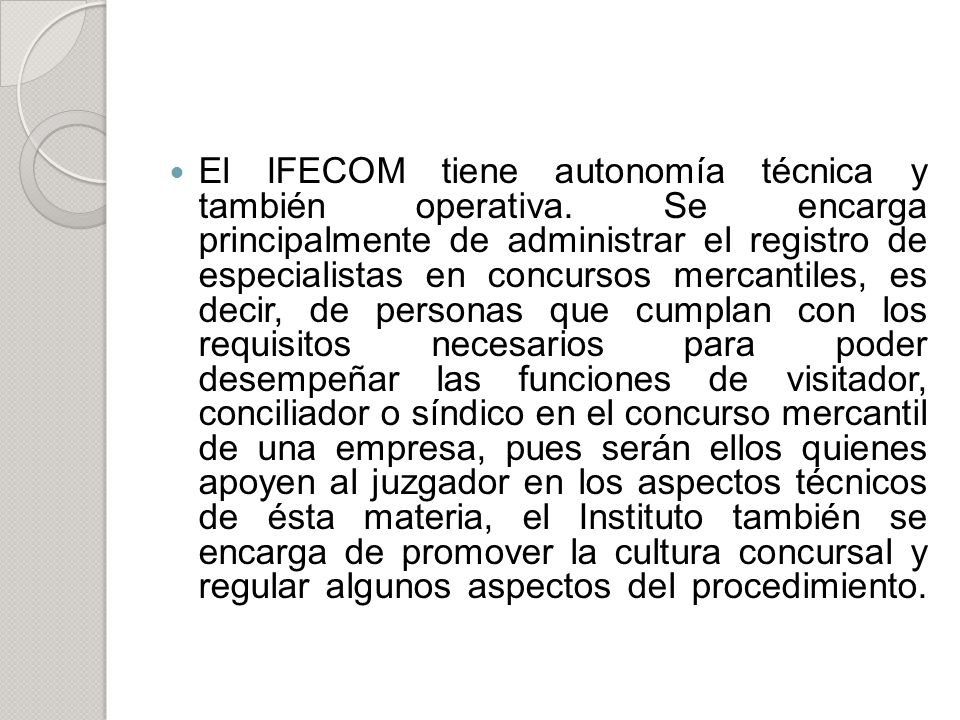 El IFECOM tiene autonomía técnica y también operativa. Se encarga principalmente de administrar el registro de especialistas en concursos mercantiles,