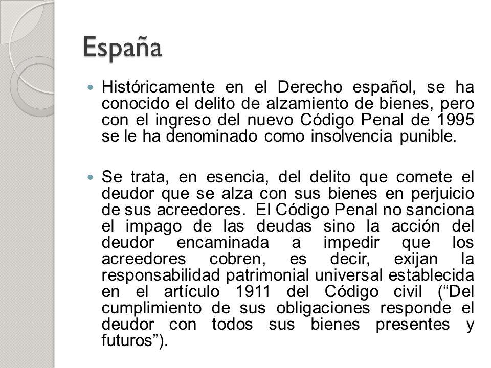 España Históricamente en el Derecho español, se ha conocido el delito de alzamiento de bienes, pero con el ingreso del nuevo Código Penal de 1995 se l