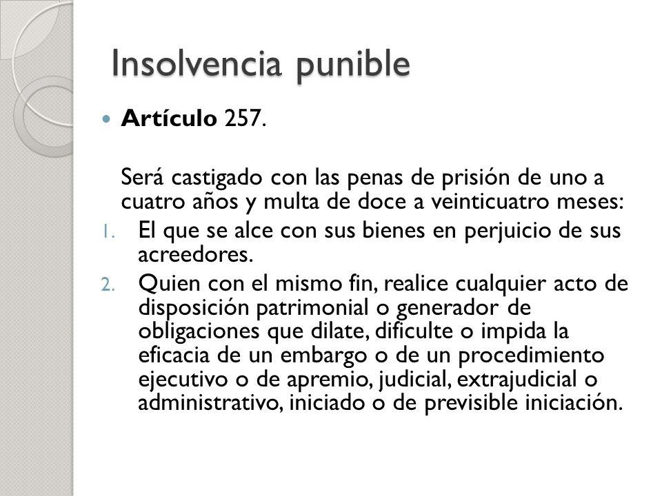 Insolvencia punible Artículo 257. Será castigado con las penas de prisión de uno a cuatro años y multa de doce a veinticuatro meses: 1. El que se alce